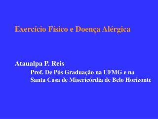 Exercício Físico e Doença Alérgica Ataualpa P. Reis Prof. De Pós Graduação na UFMG e na