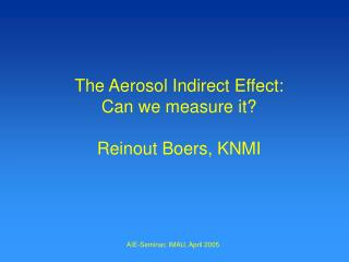 The Aerosol Indirect Effect: Can we measure it? Reinout Boers, KNMI