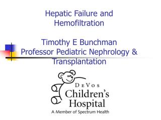 Hepatic Failure and Hemofiltration  Timothy E Bunchman Professor Pediatric Nephrology  Transplantation