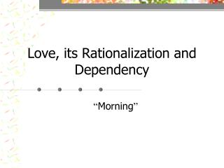 Love, its Rationalization and Dependency