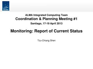 ALMA Integrated Computing Team Coordination & Planning Meeting #1 Santiago, 17-19 April 2013