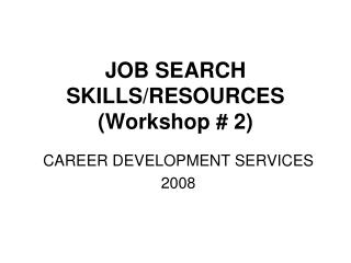 JOB SEARCH SKILLS/RESOURCES (Workshop # 2)