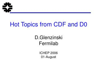 Hot Topics from CDF and D0 D.Glenzinski Fermilab ICHEP 2006 01-August