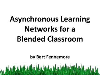 Asynchronous Learning Networks for a  Blended Classroom by Bart Fennemore