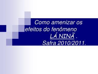 Como amenizar os efeitos do fen�meno L� NIN�  .            Safra 2010/2011.