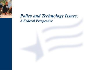 Policy and Technology Issues : A Federal Perspective