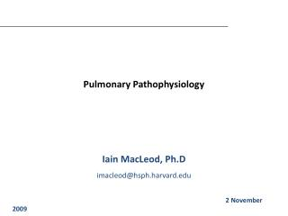 Pulmonary Pathophysiology Iain MacLeod, Ph.D imacleod@hsph.harvard