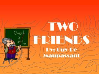 TWO            FRIENDS  By: Guy De Maupassant