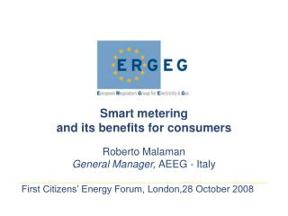 Smart metering and its benefits for consumers Roberto Malaman General Manager,  AEEG - Italy