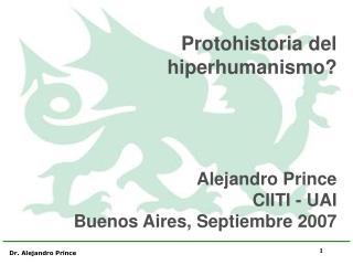 Protohistoria del      hiperhumanismo? Alejandro Prince CIITI - UAI Buenos Aires, Septiembre 2007