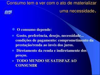 Consumo tem a ver com o ato de materializar  uma necessidade .