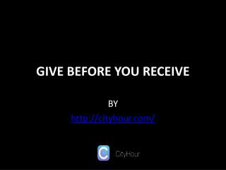 GIVE BEFORE YOU RECEIVE