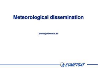 Meteorological dissemination prieto@eumetsat.de