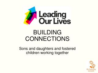BUILDING CONNECTIONS Sons and daughters and fostered children working together