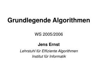Grundlegende Algorithmen WS 2005/2006 Jens Ernst Lehrstuhl für Effiziente Algorithmen