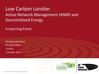 Low Carbon London  Active Network Management (ANM) and Decentralised Energy A Learning Event