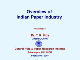 Presented by Dr. T. K. Roy Director, CPPRI Central Pulp & Paper Research Institute