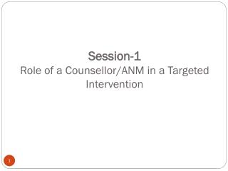 Session-1 Role of a Counsellor/ANM in a Targeted Intervention