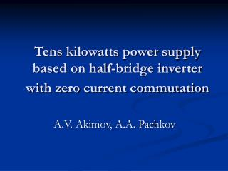 Tens kilowatts power supply based on half-bridge inverter with zero current commutation