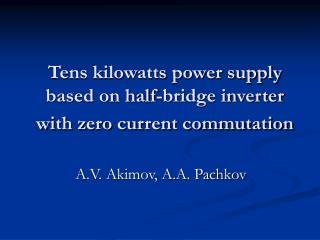 Tens kilowatts power supply based on half-bridge inverter with zero current commutation