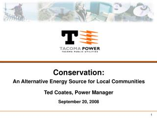 Conservation: An Alternative Energy Source for Local Communities Ted Coates, Power Manager