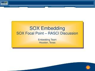 SOX Embedding SOX Focal Point – RASCI Discussion Embedding Team Houston, Texas