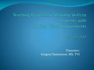 Teaching Purposeful Mobility Skills to Students with  Cortical Visual Impairments May 29, 2012
