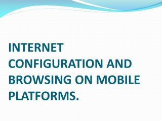 INTERNET CONFIGURATION AND BROWSING ON MOBILE PLATFORMS.