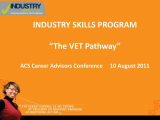 "INDUSTRY SKILLS PROGRAM ""The VET Pathway"" ACS Career Advisors Conference     10 August 2011"