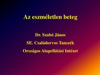 Az eszm letlen beteg  Dr. Szab  J nos SE. Csal dorvos Tansz k Orsz gos Alapell t si Int zet