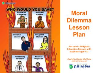 Moral Dilemma Lesson Plan  For use in Religious Education lessons with students aged 13   Created by Uniview Worldwide u