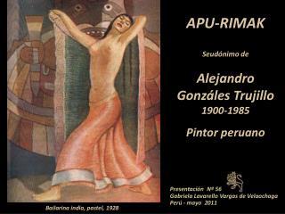 APU-RIMAK Seudónimo de Alejandro Gonzáles Trujillo  1900-1985 Pintor peruano