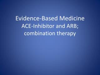 Evidence-Based Medicine ACE-Inhibitor and ARB;  combination therapy
