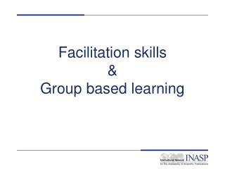Facilitation skills  Group based learning