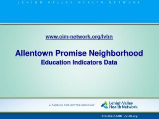 cim-network/lvhn Allentown Promise Neighborhood  Education Indicators Data