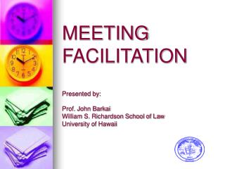 MEETING FACILITATION  Presented by:  Prof. John Barkai William S. Richardson School of Law University of Hawaii