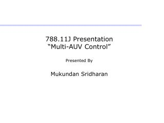 "788.11J Presentation ""Multi-AUV Control"" Presented By Mukundan Sridharan"
