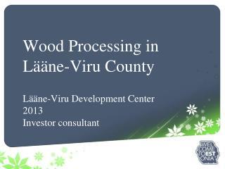 Wood Processing in Lääne-Viru County Lääne-Viru Development Center 2013 I nvestor consultant