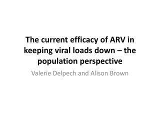 The current efficacy of  ARV  in keeping viral loads down � the population perspective