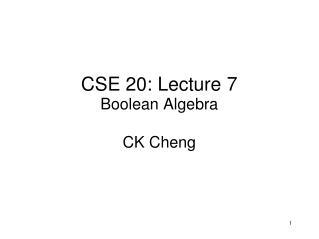 CSE 20: Lecture  7 Boolean Algebra CK Cheng