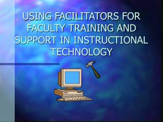 USING FACILITATORS FOR FACULTY TRAINING AND SUPPORT IN INSTRUCTIONAL TECHNOLOGY