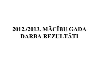 201 2./2013. MĀCĪBU GADA DARBA REZULTĀTI