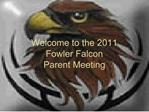 Welcome to the 2011 Fowler Falcon Parent Meeting
