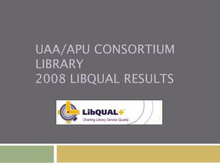 UAA/APU Consortium Library 2008 LibQUAL Results