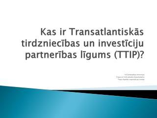 Kas ir Transatlantiskās tirdzniecības un investīciju partnerības līgums (TTIP)?