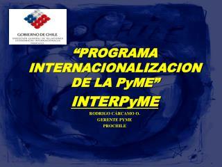""" P ROGRAMA INTERNACIONALIZACION  DE LA PyME"" INTERPyME RODRIGO CÁRCAMO O. GERENTE PYME PROCHILE"