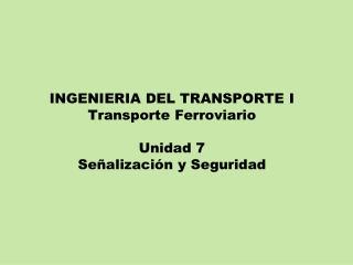 INGENIERIA DEL TRANSPORTE I Transporte Ferroviario Unidad 7 Señalización y Seguridad