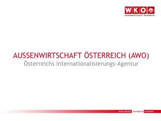 AUSSENWIRTSCHAFT ÖSTERREICH (AWO) Österreichs Internationalisierungs-Agentur