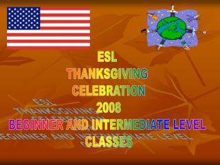 ESL  THANKSGIVING  CELEBRATION 2008 BEGINNER AND INTERMEDIATE LEVEL  CLASSES
