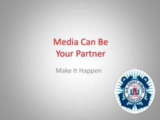 Media Can Be  Your Partner